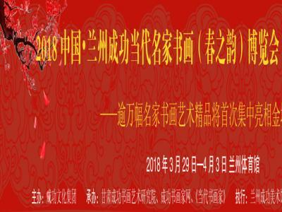 沐盛世春风   赏时代丹青——2018中国•兰州成功当代名家书画(春之韵)博览会即将启幕