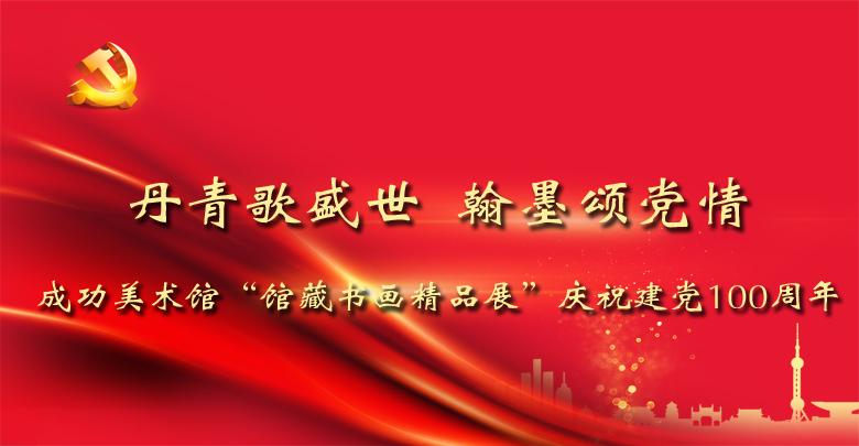 """丹青歌盛世  翰墨颂党情——成功美术馆""""馆藏书画精品展""""庆祝建党100周年"""